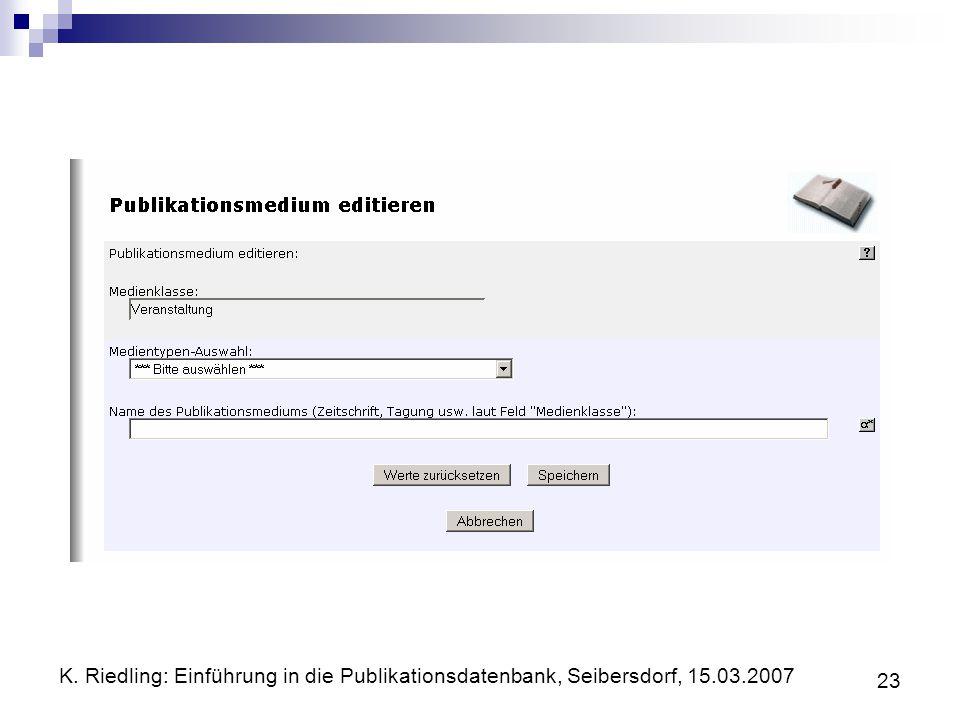 K. Riedling: Einführung in die Publikationsdatenbank, Seibersdorf, 15.03.2007 23