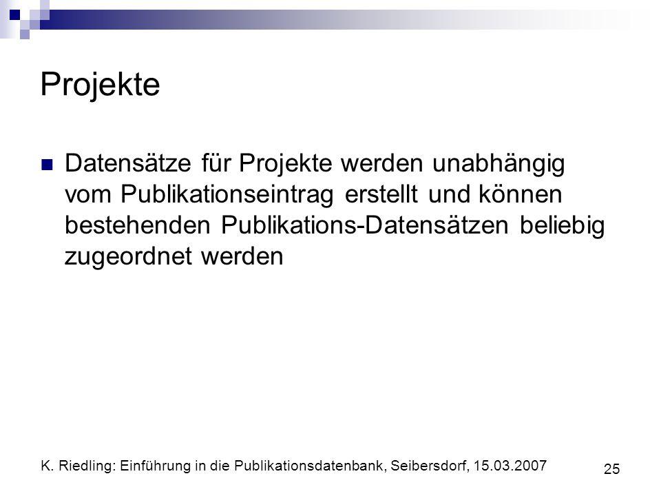 K. Riedling: Einführung in die Publikationsdatenbank, Seibersdorf, 15.03.2007 25 Projekte Datensätze für Projekte werden unabhängig vom Publikationsei