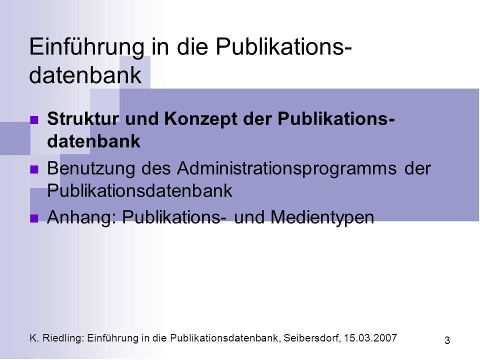 K. Riedling: Einführung in die Publikationsdatenbank, Seibersdorf, 15.03.2007 3 Einführung in die Publikations- datenbank Struktur und Konzept der Pub