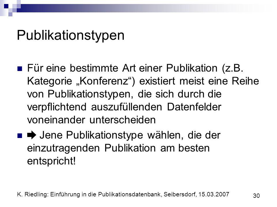 K. Riedling: Einführung in die Publikationsdatenbank, Seibersdorf, 15.03.2007 30 Publikationstypen Für eine bestimmte Art einer Publikation (z.B. Kate