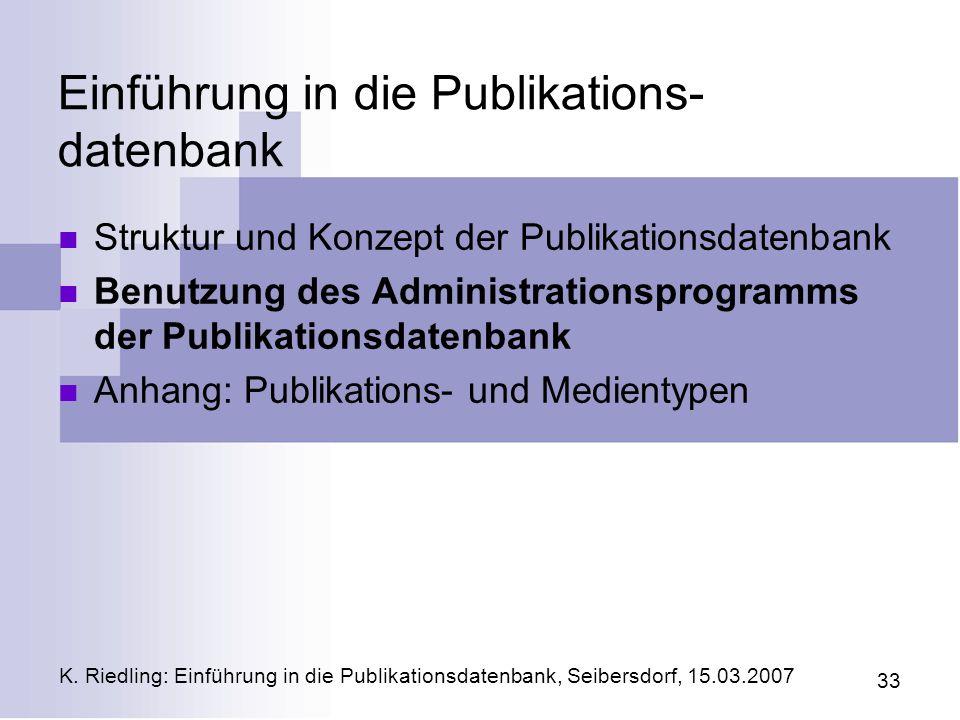 K. Riedling: Einführung in die Publikationsdatenbank, Seibersdorf, 15.03.2007 33 Einführung in die Publikations- datenbank Struktur und Konzept der Pu