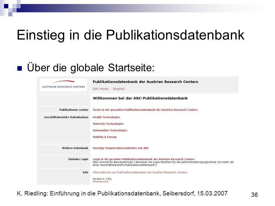 K. Riedling: Einführung in die Publikationsdatenbank, Seibersdorf, 15.03.2007 36 Einstieg in die Publikationsdatenbank Über die globale Startseite: