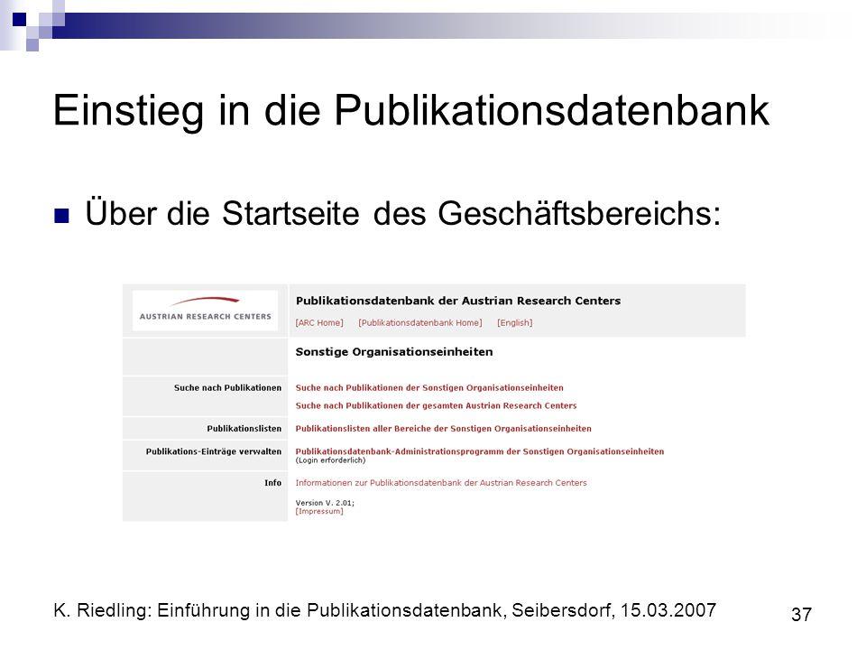 K. Riedling: Einführung in die Publikationsdatenbank, Seibersdorf, 15.03.2007 37 Einstieg in die Publikationsdatenbank Über die Startseite des Geschäf