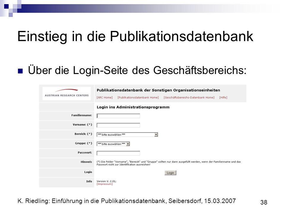 K. Riedling: Einführung in die Publikationsdatenbank, Seibersdorf, 15.03.2007 38 Einstieg in die Publikationsdatenbank Über die Login-Seite des Geschä