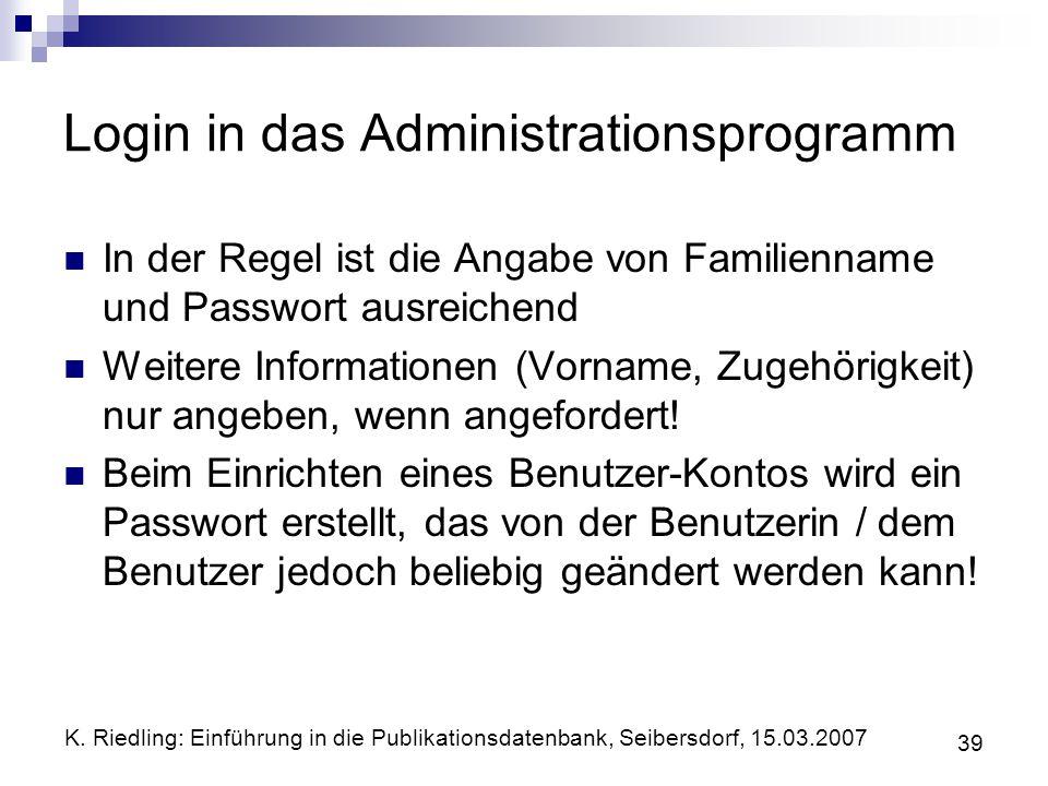 K. Riedling: Einführung in die Publikationsdatenbank, Seibersdorf, 15.03.2007 39 Login in das Administrationsprogramm In der Regel ist die Angabe von