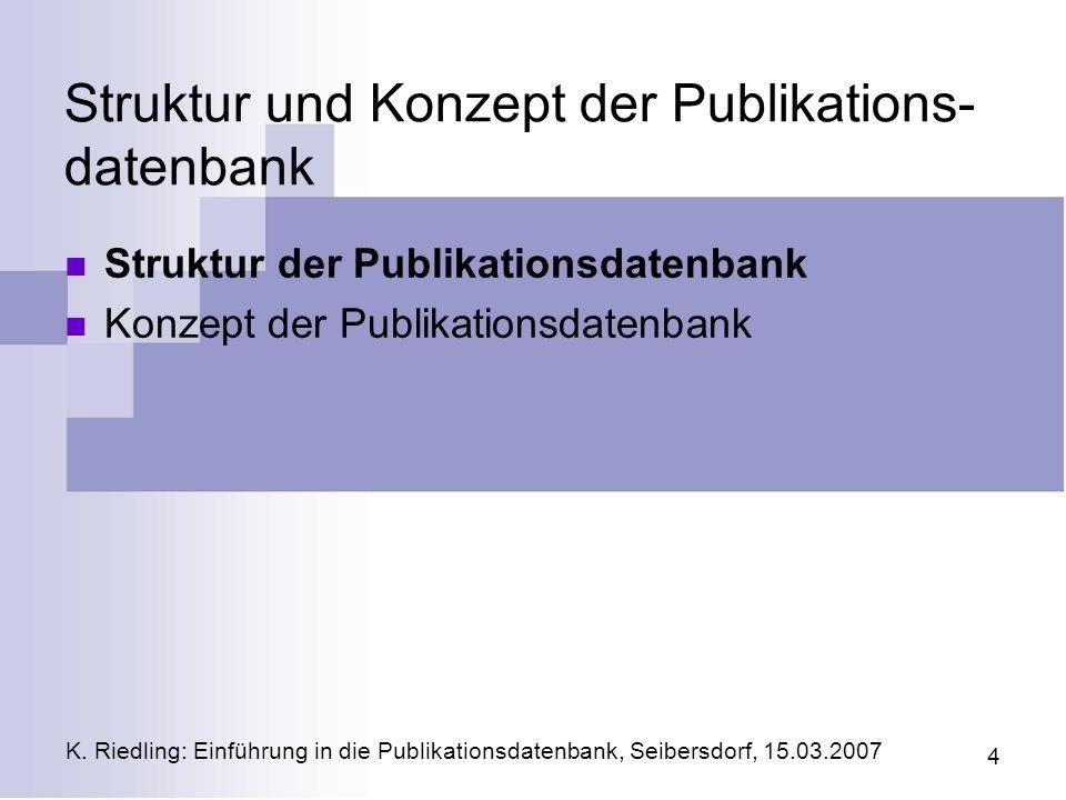 K. Riedling: Einführung in die Publikationsdatenbank, Seibersdorf, 15.03.2007 4 Struktur und Konzept der Publikations- datenbank Struktur der Publikat