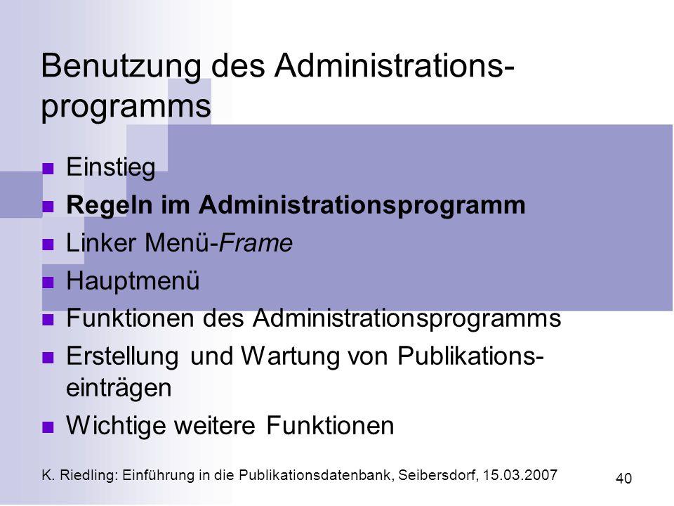 K. Riedling: Einführung in die Publikationsdatenbank, Seibersdorf, 15.03.2007 40 Benutzung des Administrations- programms Einstieg Regeln im Administr