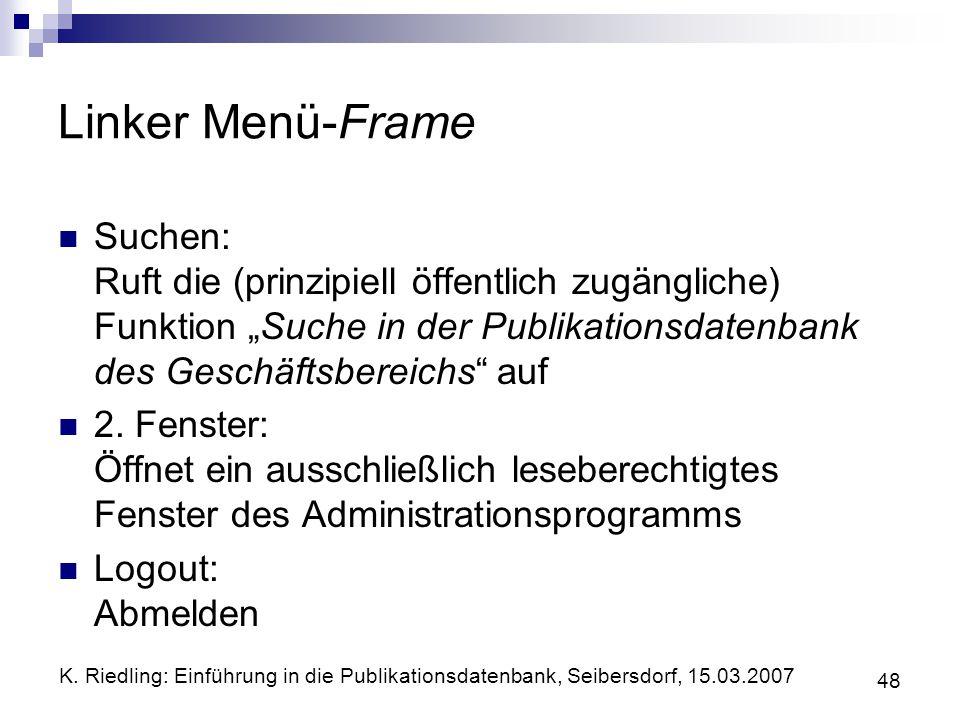 K. Riedling: Einführung in die Publikationsdatenbank, Seibersdorf, 15.03.2007 48 Linker Menü-Frame Suchen: Ruft die (prinzipiell öffentlich zugänglich