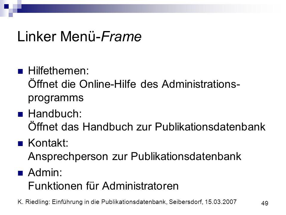 K. Riedling: Einführung in die Publikationsdatenbank, Seibersdorf, 15.03.2007 49 Linker Menü-Frame Hilfethemen: Öffnet die Online-Hilfe des Administra