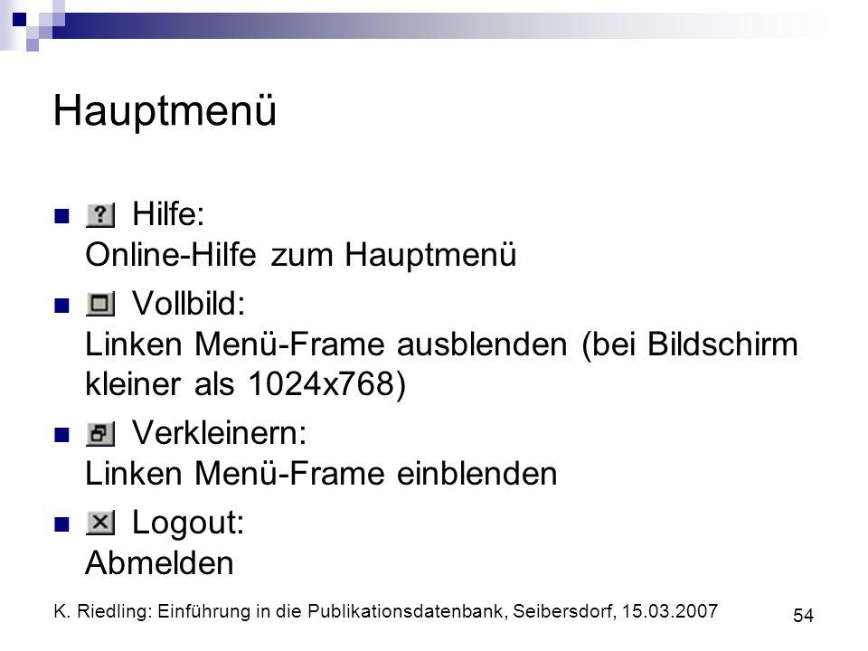 K. Riedling: Einführung in die Publikationsdatenbank, Seibersdorf, 15.03.2007 54 Hauptmenü Hilfe: Online-Hilfe zum Hauptmenü Vollbild: Linken Menü-Fra