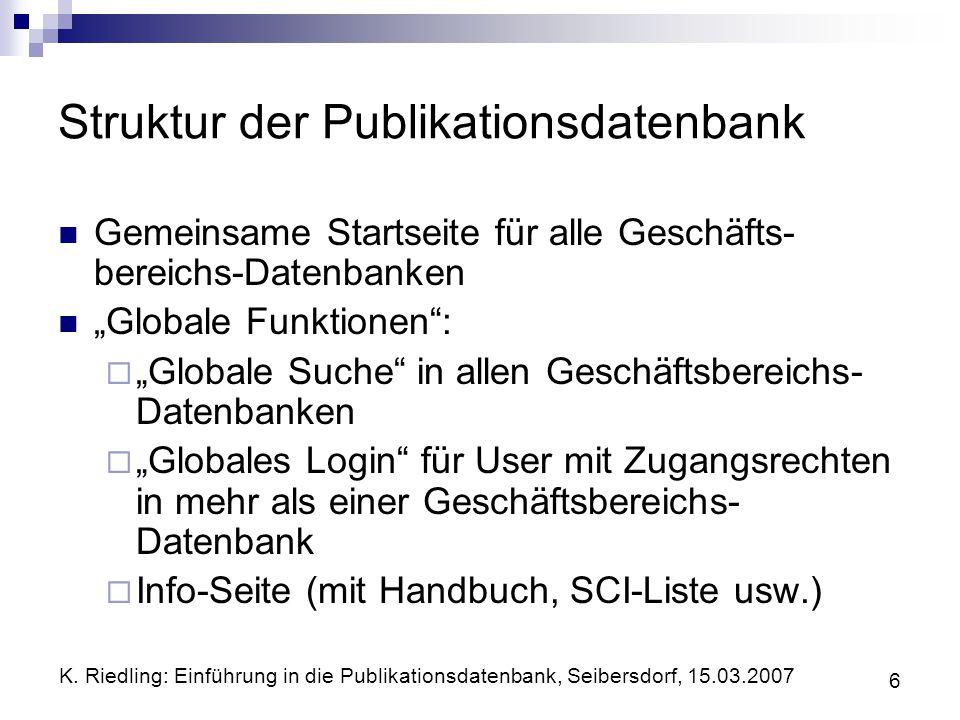 K. Riedling: Einführung in die Publikationsdatenbank, Seibersdorf, 15.03.2007 6 Struktur der Publikationsdatenbank Gemeinsame Startseite für alle Gesc