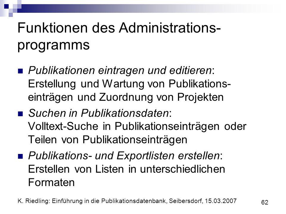 K. Riedling: Einführung in die Publikationsdatenbank, Seibersdorf, 15.03.2007 62 Funktionen des Administrations- programms Publikationen eintragen und