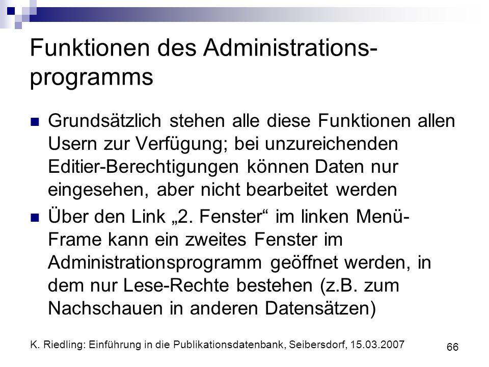 K. Riedling: Einführung in die Publikationsdatenbank, Seibersdorf, 15.03.2007 66 Funktionen des Administrations- programms Grundsätzlich stehen alle d