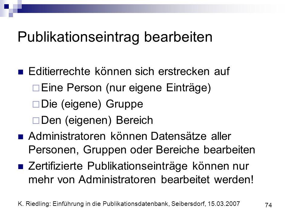 K. Riedling: Einführung in die Publikationsdatenbank, Seibersdorf, 15.03.2007 74 Publikationseintrag bearbeiten Editierrechte können sich erstrecken a