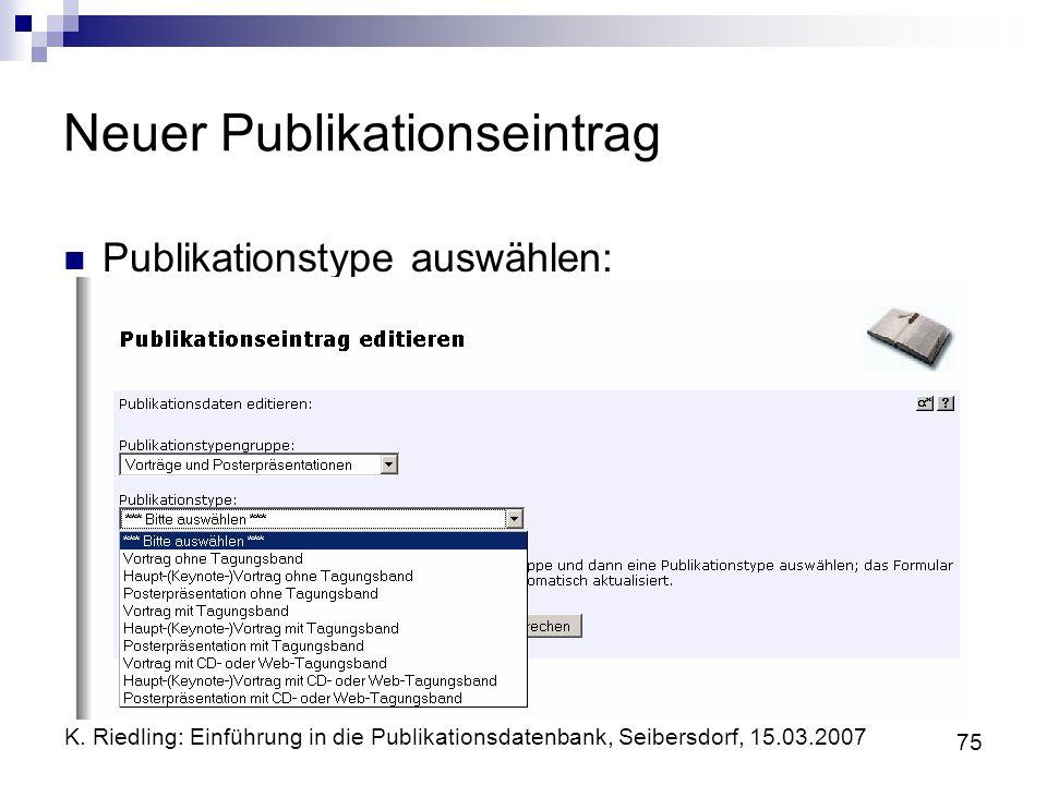 K. Riedling: Einführung in die Publikationsdatenbank, Seibersdorf, 15.03.2007 75 Neuer Publikationseintrag Publikationstype auswählen: