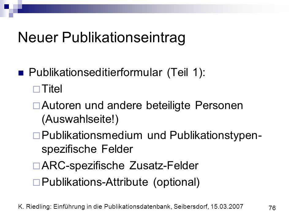 K. Riedling: Einführung in die Publikationsdatenbank, Seibersdorf, 15.03.2007 76 Neuer Publikationseintrag Publikationseditierformular (Teil 1): Titel