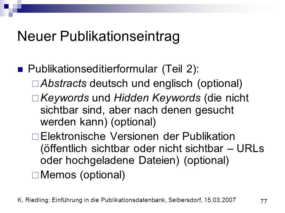 K. Riedling: Einführung in die Publikationsdatenbank, Seibersdorf, 15.03.2007 77 Neuer Publikationseintrag Publikationseditierformular (Teil 2): Abstr