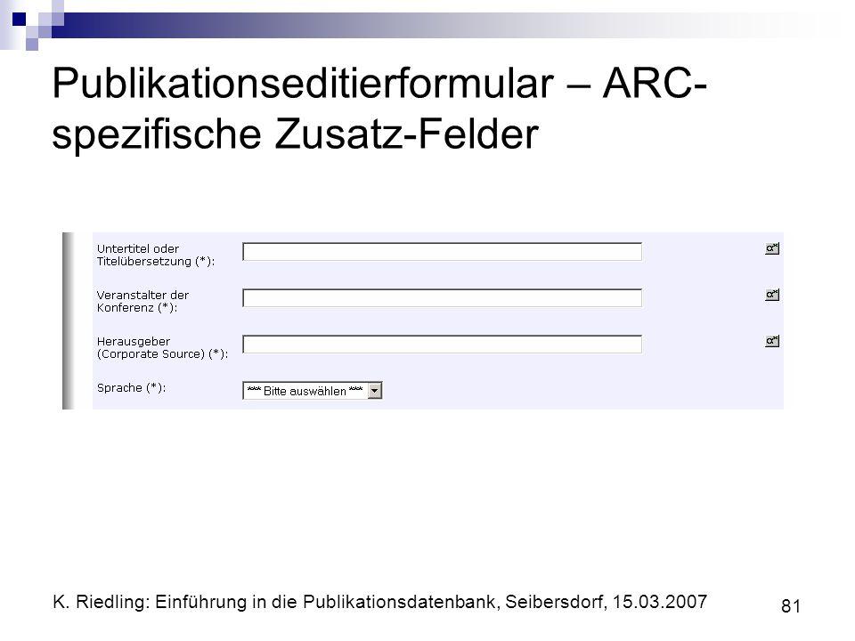 K. Riedling: Einführung in die Publikationsdatenbank, Seibersdorf, 15.03.2007 81 Publikationseditierformular – ARC- spezifische Zusatz-Felder