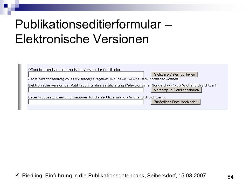 K. Riedling: Einführung in die Publikationsdatenbank, Seibersdorf, 15.03.2007 84 Publikationseditierformular – Elektronische Versionen