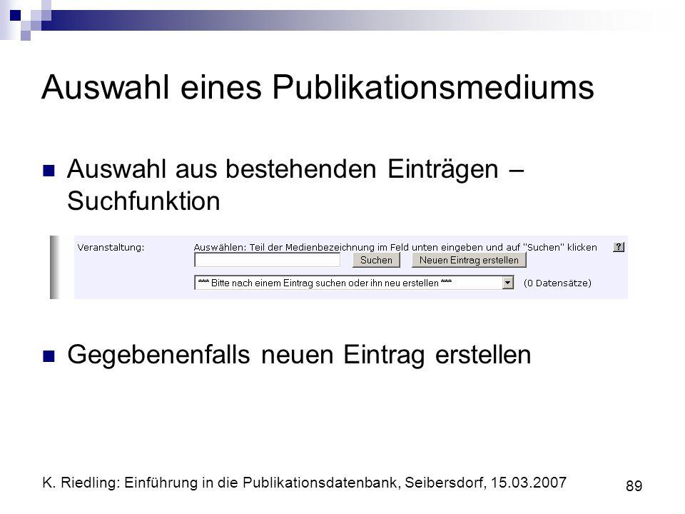 K. Riedling: Einführung in die Publikationsdatenbank, Seibersdorf, 15.03.2007 89 Auswahl eines Publikationsmediums Auswahl aus bestehenden Einträgen –