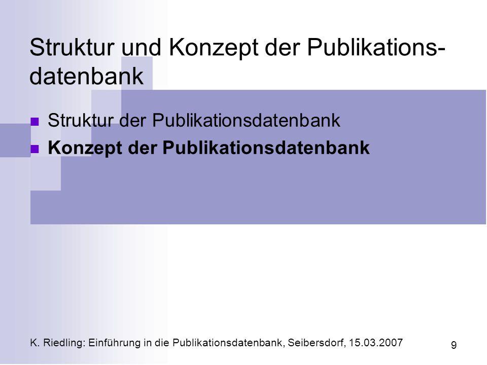 K. Riedling: Einführung in die Publikationsdatenbank, Seibersdorf, 15.03.2007 9 Struktur und Konzept der Publikations- datenbank Struktur der Publikat