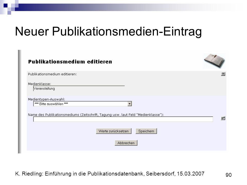 K. Riedling: Einführung in die Publikationsdatenbank, Seibersdorf, 15.03.2007 90 Neuer Publikationsmedien-Eintrag