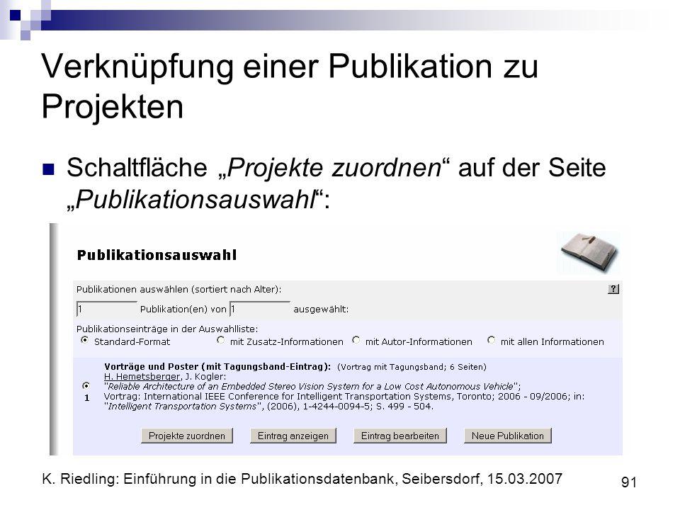 K. Riedling: Einführung in die Publikationsdatenbank, Seibersdorf, 15.03.2007 91 Verknüpfung einer Publikation zu Projekten Schaltfläche Projekte zuor