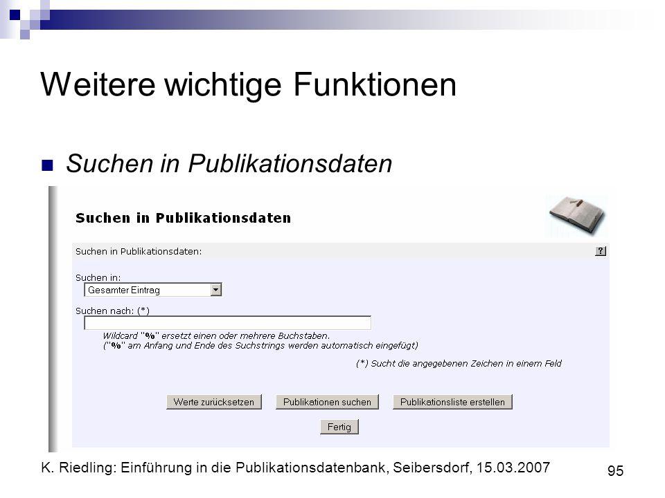 K. Riedling: Einführung in die Publikationsdatenbank, Seibersdorf, 15.03.2007 95 Weitere wichtige Funktionen Suchen in Publikationsdaten