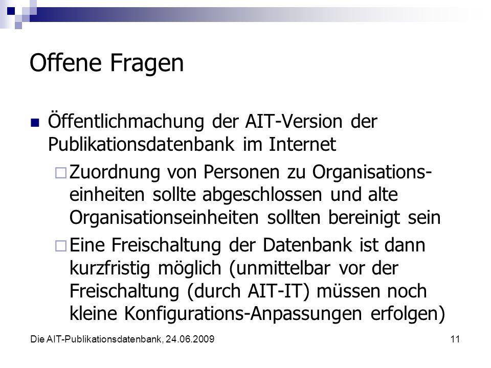 Die AIT-Publikationsdatenbank, 24.06.200911 Offene Fragen Öffentlichmachung der AIT-Version der Publikationsdatenbank im Internet Zuordnung von Personen zu Organisations- einheiten sollte abgeschlossen und alte Organisationseinheiten sollten bereinigt sein Eine Freischaltung der Datenbank ist dann kurzfristig möglich (unmittelbar vor der Freischaltung (durch AIT-IT) müssen noch kleine Konfigurations-Anpassungen erfolgen)