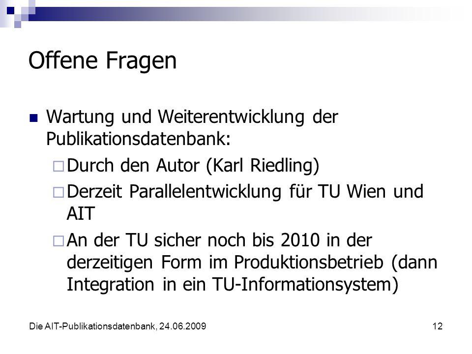 Die AIT-Publikationsdatenbank, 24.06.200912 Offene Fragen Wartung und Weiterentwicklung der Publikationsdatenbank: Durch den Autor (Karl Riedling) Derzeit Parallelentwicklung für TU Wien und AIT An der TU sicher noch bis 2010 in der derzeitigen Form im Produktionsbetrieb (dann Integration in ein TU-Informationsystem)