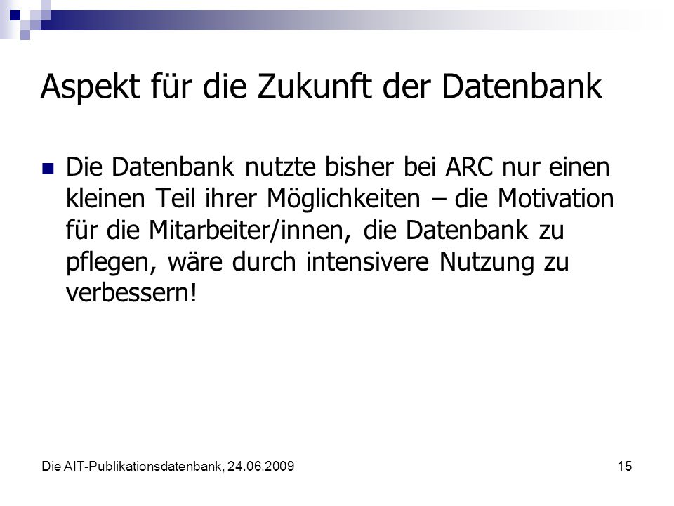 Die AIT-Publikationsdatenbank, 24.06.200915 Aspekt für die Zukunft der Datenbank Die Datenbank nutzte bisher bei ARC nur einen kleinen Teil ihrer Möglichkeiten – die Motivation für die Mitarbeiter/innen, die Datenbank zu pflegen, wäre durch intensivere Nutzung zu verbessern!