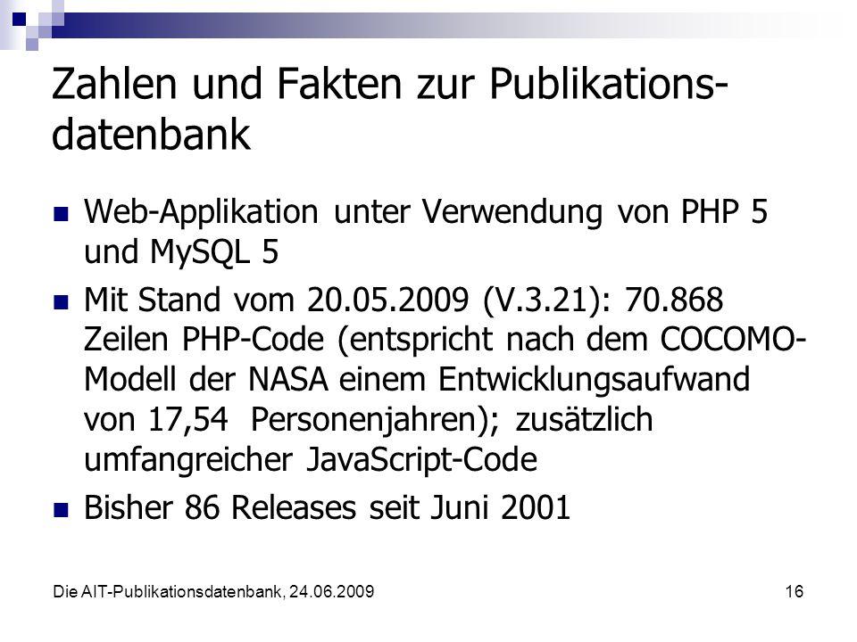 Die AIT-Publikationsdatenbank, 24.06.200916 Zahlen und Fakten zur Publikations- datenbank Web-Applikation unter Verwendung von PHP 5 und MySQL 5 Mit Stand vom 20.05.2009 (V.3.21): 70.868 Zeilen PHP-Code (entspricht nach dem COCOMO- Modell der NASA einem Entwicklungsaufwand von 17,54 Personenjahren); zusätzlich umfangreicher JavaScript-Code Bisher 86 Releases seit Juni 2001