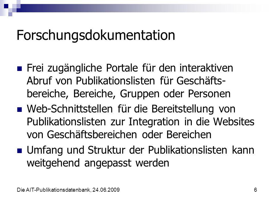 Die AIT-Publikationsdatenbank, 24.06.20096 Forschungsdokumentation Frei zugängliche Portale für den interaktiven Abruf von Publikationslisten für Geschäfts- bereiche, Bereiche, Gruppen oder Personen Web-Schnittstellen für die Bereitstellung von Publikationslisten zur Integration in die Websites von Geschäftsbereichen oder Bereichen Umfang und Struktur der Publikationslisten kann weitgehend angepasst werden