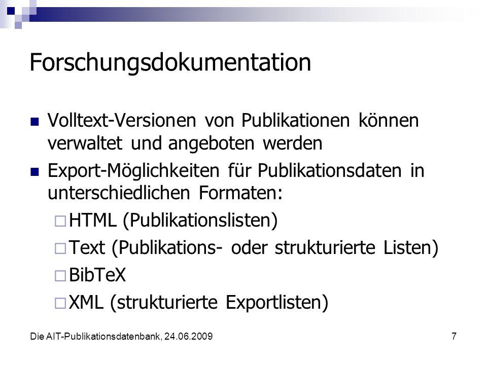Die AIT-Publikationsdatenbank, 24.06.20097 Forschungsdokumentation Volltext-Versionen von Publikationen können verwaltet und angeboten werden Export-Möglichkeiten für Publikationsdaten in unterschiedlichen Formaten: HTML (Publikationslisten) Text (Publikations- oder strukturierte Listen) BibTeX XML (strukturierte Exportlisten)