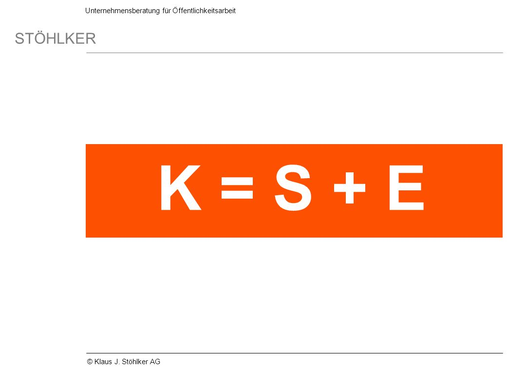 Unternehmensberatung für Öffentlichkeitsarbeit STÖHLKER © Klaus J. Stöhlker AG K = S + E