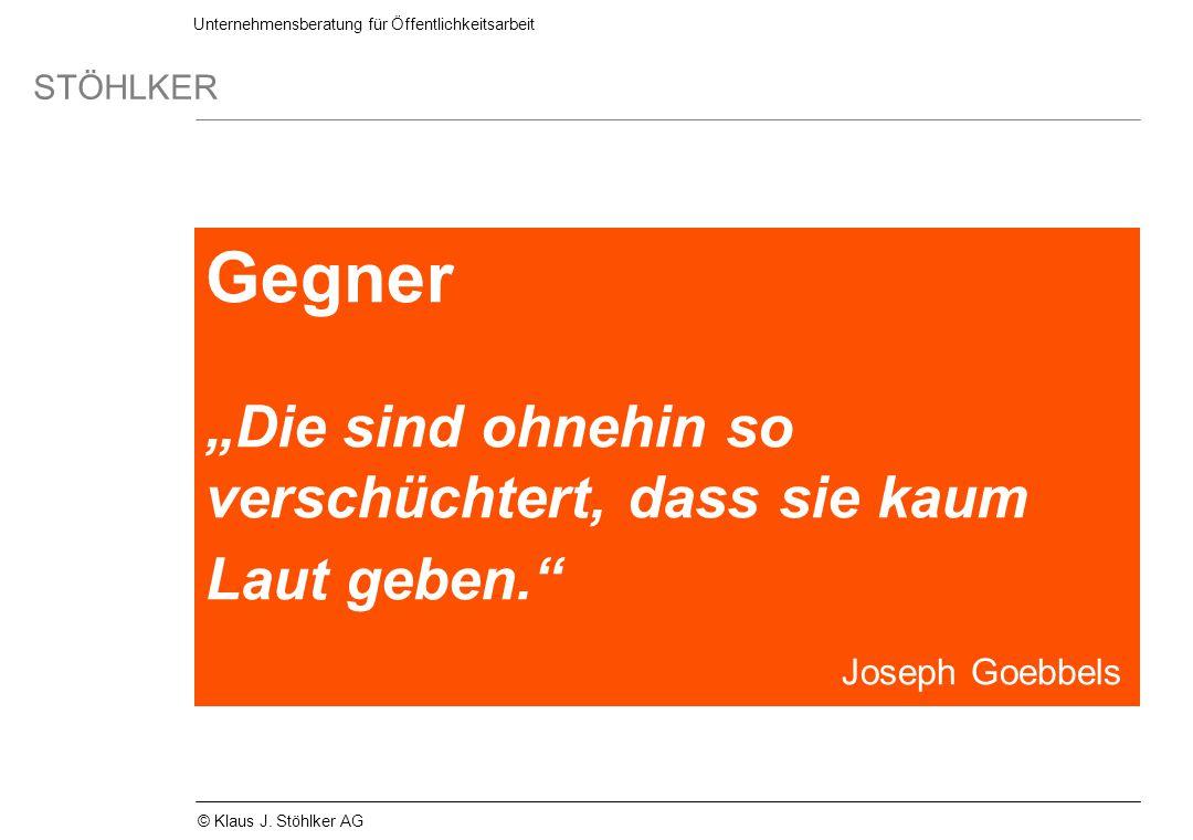 Unternehmensberatung für Öffentlichkeitsarbeit STÖHLKER © Klaus J. Stöhlker AG Gegner Die sind ohnehin so verschüchtert, dass sie kaum Laut geben. Jos