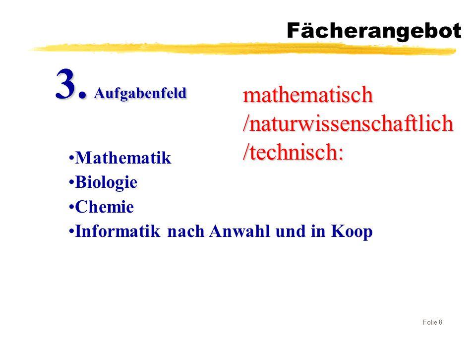 Folie 8 Fächerangebot mathematisch /naturwissenschaftlich /technisch: Mathematik Biologie Chemie Informatik nach Anwahl und in Koop 3. Aufgabenfeld