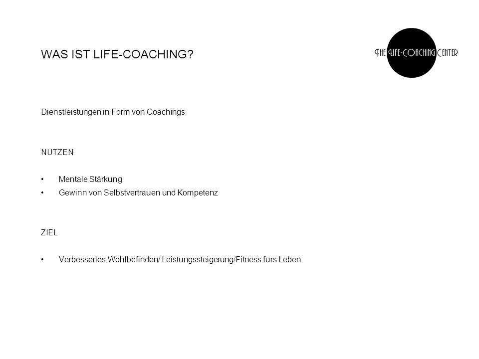 WAS IST LIFE-COACHING? Dienstleistungen in Form von Coachings NUTZEN Mentale Stärkung Gewinn von Selbstvertrauen und Kompetenz ZIEL Verbessertes Wohlb