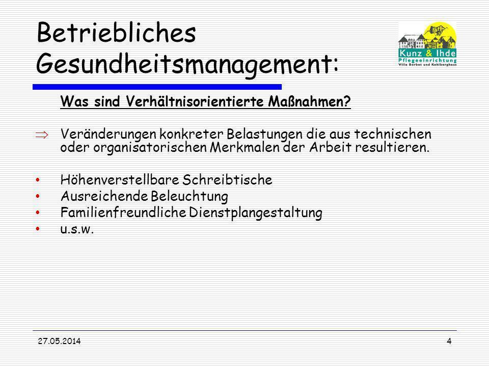 27.05.20144 Betriebliches Gesundheitsmanagement: Was sind Verhältnisorientierte Maßnahmen? Veränderungen konkreter Belastungen die aus technischen ode