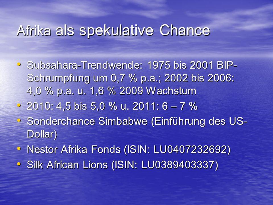 Afrika als spekulative Chance Subsahara-Trendwende: 1975 bis 2001 BIP- Schrumpfung um 0,7 % p.a.; 2002 bis 2006: 4,0 % p.a. u. 1,6 % 2009 Wachstum Sub