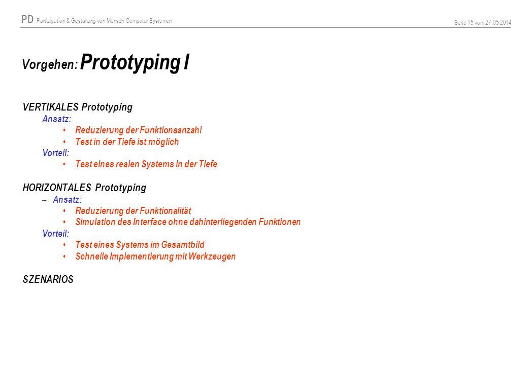 PD Partizipation & Gestaltung von Mensch-Computer-Systemen Seite 15 vom 27.05.2014 Vorgehen: Prototyping I VERTIKALES Prototyping Ansatz: Reduzierung
