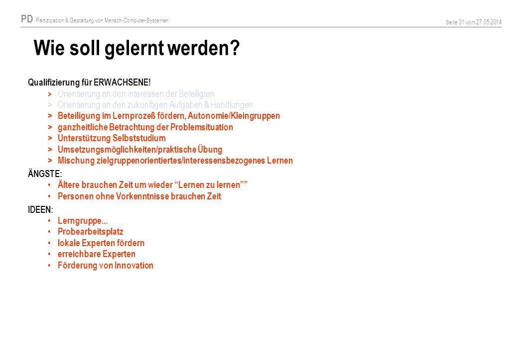 PD Partizipation & Gestaltung von Mensch-Computer-Systemen Seite 31 vom 27.05.2014 Wie soll gelernt werden? Qualifizierung für ERWACHSENE! > Orientier