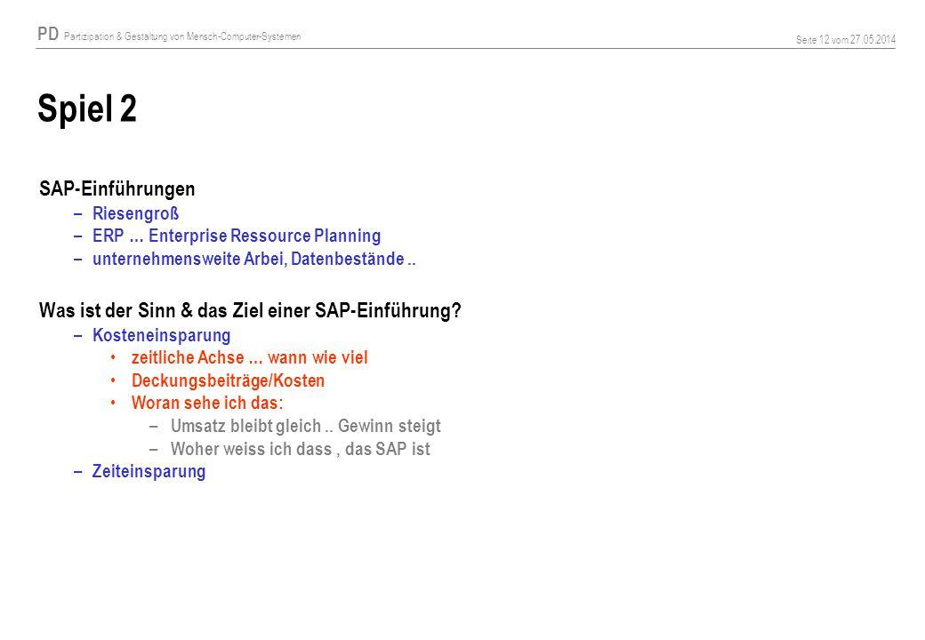PD Partizipation & Gestaltung von Mensch-Computer-Systemen Seite 12 vom 27.05.2014 Spiel 2 SAP-Einführungen – Riesengroß – ERP … Enterprise Ressource Planning – unternehmensweite Arbei, Datenbestände..
