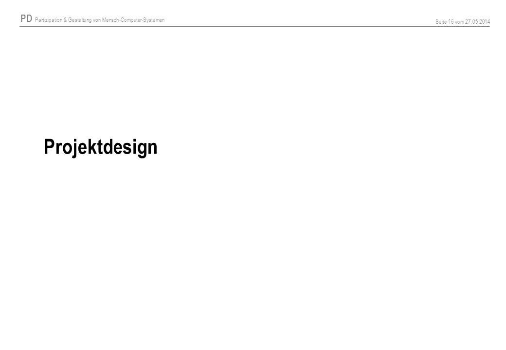 PD Partizipation & Gestaltung von Mensch-Computer-Systemen Seite 16 vom 27.05.2014 Projektdesign