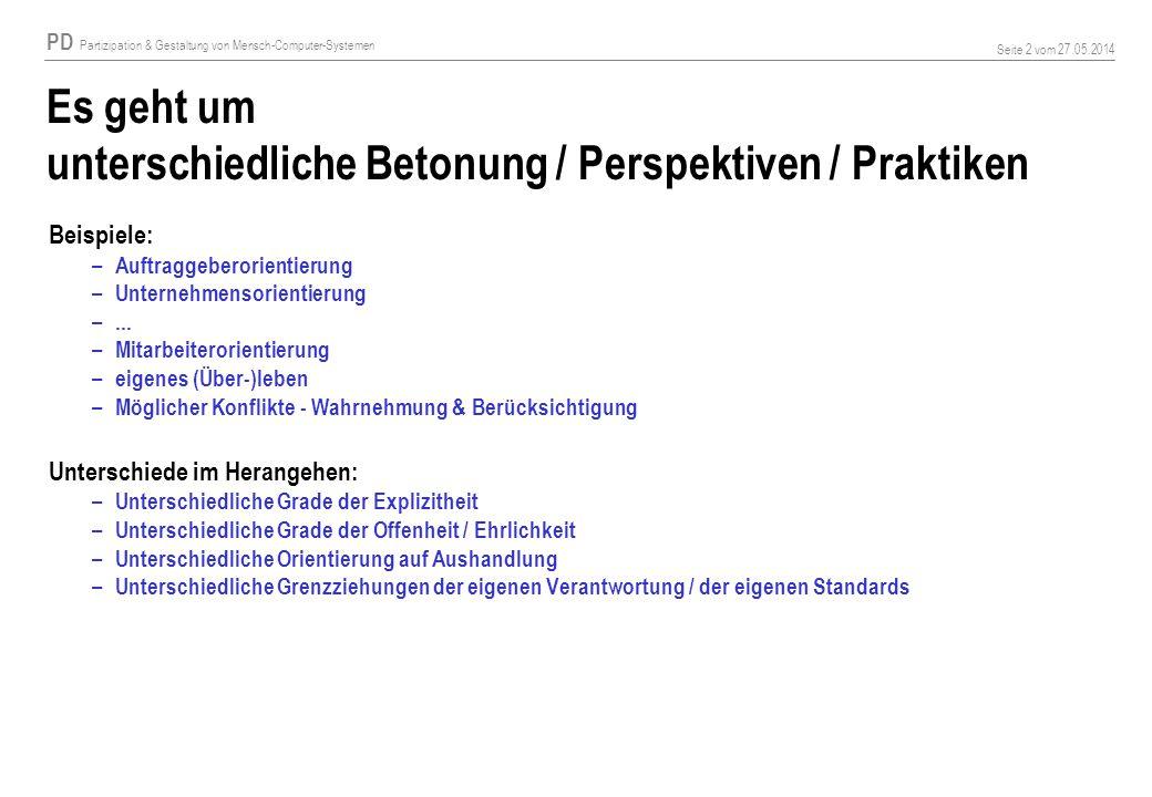 PD Partizipation & Gestaltung von Mensch-Computer-Systemen Seite 2 vom 27.05.2014 Es geht um unterschiedliche Betonung / Perspektiven / Praktiken Beispiele: – Auftraggeberorientierung – Unternehmensorientierung –...