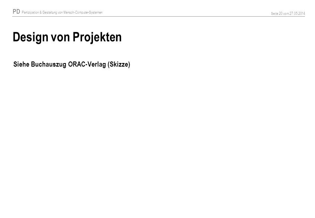 PD Partizipation & Gestaltung von Mensch-Computer-Systemen Seite 20 vom 27.05.2014 Design von Projekten Siehe Buchauszug ORAC-Verlag (Skizze)