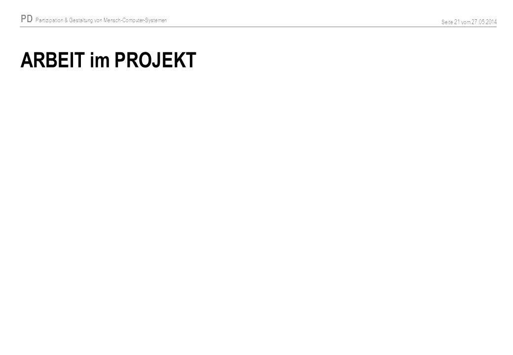 PD Partizipation & Gestaltung von Mensch-Computer-Systemen Seite 21 vom 27.05.2014 ARBEIT im PROJEKT