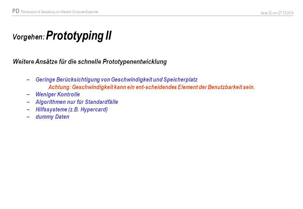 PD Partizipation & Gestaltung von Mensch-Computer-Systemen Seite 32 vom 27.05.2014 Vorgehen: Prototyping II Weitere Ansätze für die schnelle Prototypenentwicklung – Geringe Berücksichtigung von Geschwindigkeit und Speicherplatz Achtung: Geschwindigkeit kann ein ent-scheidendes Element der Benutzbarkeit sein.