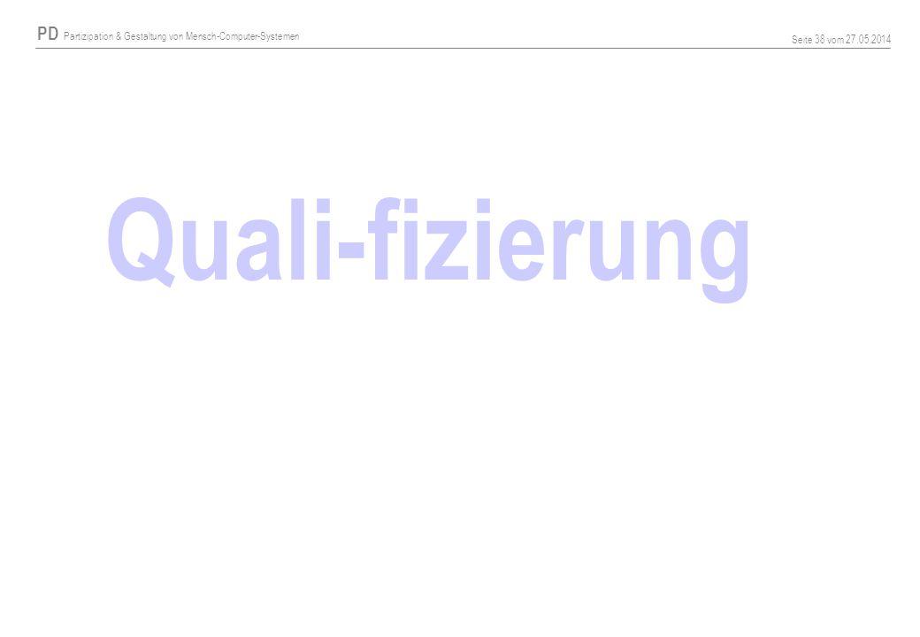 PD Partizipation & Gestaltung von Mensch-Computer-Systemen Seite 38 vom 27.05.2014 Quali-fizierung