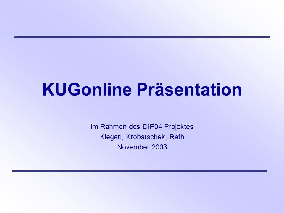 KUGonline Präsentation im Rahmen des DIP04 Projektes Kiegerl, Krobatschek, Rath November 2003